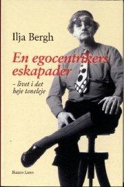 En egocentrikers eskapader - livet i det høje toneleje  by  Ilja Bergh