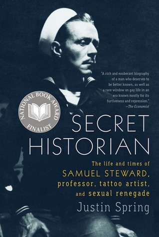 Secret Historian: The Life and Times of Samuel Steward, Professor, Tattoo Artist, and Sexual Renegade  by  Justin Spring