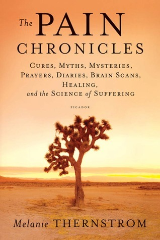 The Pain Chronicles: Cures, Myths, Mysteries, Prayers, Diaries, Brain Scans, Healing, and the Science of Suffering  by  Melanie Thernstrom