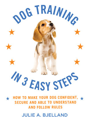 Dog Training in 3 Easy Steps: How to Make Your Dog Confident, Secure, and Able to Understand and Follow Rules  by  Julie A. Bjelland