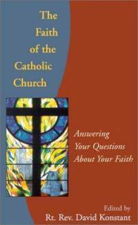 Faith of the Catholic Church: Answering Your Questions About Your Faith  by  David Konstant