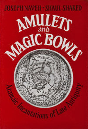 Amulets and Magic Bowls, Aramaic Incantations of Late Antiquity  by  Shaul Shaked