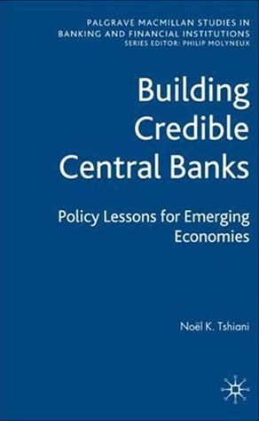 Building Credible Central Banks: Policy Lessons For Emerging Economies Noel K Tshiani