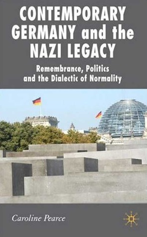 Contemporary Germany and the Nazi Legacy: Remembrance, Politics and the Dialectic of Normality  by  Caroline Pearce