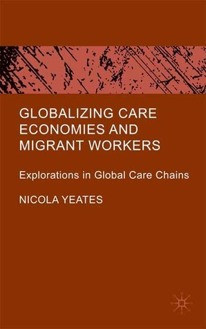 Globalizing Care Economies and Migrant Workers: Explorations in Global Care Chains  by  Nicola Yeates