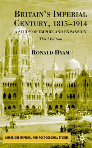 Britains Imperial Century 1815-1914: A Study of Empire and Expansion Ronald Hyam
