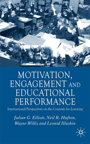 Motivation, Engagement and Educational Perfomance: International Perspectives on the Contexts of Learning  by  Neil R. Hufton