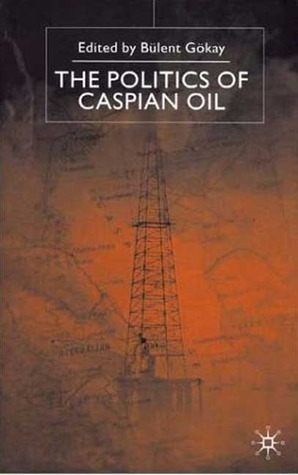 The Politics of Caspian Oil  by  Bülent Gökay