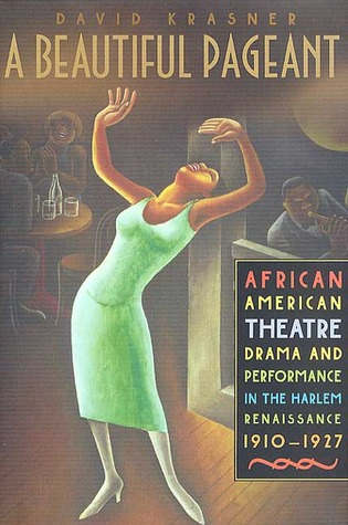 A Beautiful Pageant: African American Theatre, Drama, and Performance in the Harlem Renaissance, 1910-1927 David Krasner