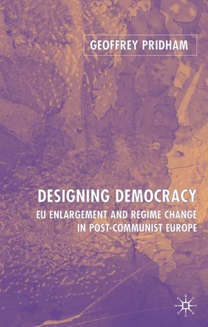 Designing Democracy: EU Enlargement and Regime Change in Post-Communist Europe  by  Geoffrey Pridham