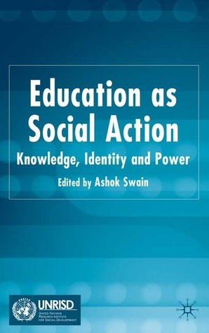 Education as Social Action: Knowledge, Identity and Power Ashok Swain