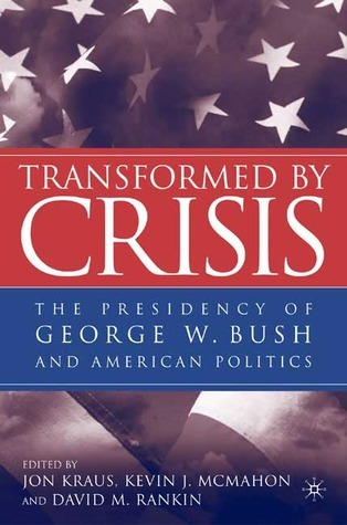 Transformed  by  Crisis: The Presidency of George W. Bush and American Politics by Jon Kraus