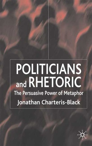 Politicians and Rhetoric: The Persuasive Power of Metaphor Jonathan Charteris-Black