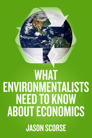 What Environmentalists Need to Know about Economics  by  Jason Scorse