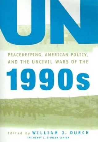 UN Peacekeeping, American Policy and the Uncivil Wars of the 1990s William J. Durch