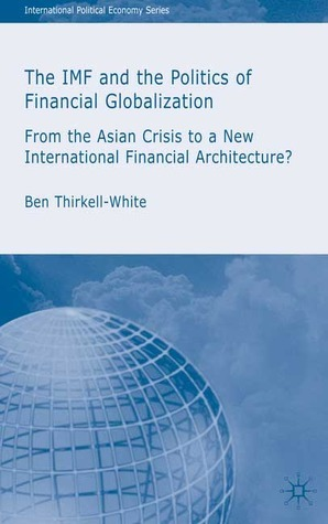 The IMF and the Politics of Financial Globalization: From the Asian Crisis to a New International Financial Architecture? Ben Thirkell-White