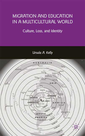 Migration and Education in a Multicultural World: Culture, Loss, and Identity Ursula A. Kelly