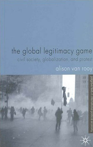 The Global Legitimacy Game: Civil Society, Globalization and Protest. Alison Van Rooy