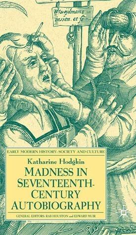 Madness in Seventeenth-Century Autobiography Katharine Hodgkin