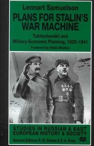 Plans For Stalins War Machine: Tukhachevskii and Military-Economic Planning, 1925-1941 Lennart Samuelson