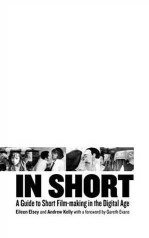 In Short: A Guide to Short Film-Making in the Digital Age Eileen Elsey
