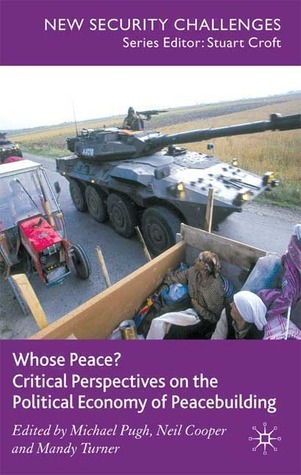Whose Peace? Critical Perspectives on the Political Economy of Peacebuilding Michael C. Pugh