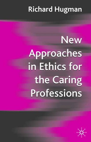 New Approaches in Ethics for the Caring Professions: Taking Account of Change for Caring Professions  by  Richard Hugman