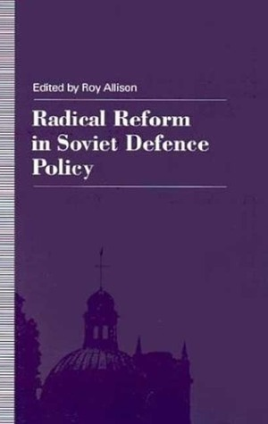 Radical Reform in Soviet Defense Policy: Selected Papers from the Fourth World Congress for Soviet and East European Studies, Harrogate, 1990 Roy Allison