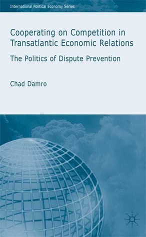 Cooperating on Competition in Transatlantic Economic Relations: The Politics of Dispute Prevention  by  Chad Damro