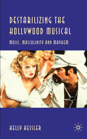 Destabilizing the Hollywood Musical: Music, Masculinity and Mayhem Kelly Kessler