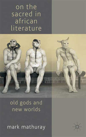 On the Sacred in African Literature: Old Gods and New Worlds  by  Mark Mathuray
