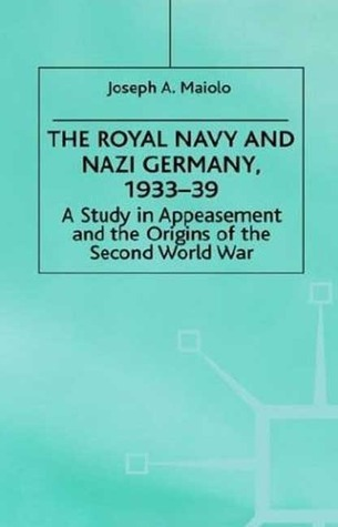 The Royal Navy and Nazi Germany, 1933-39: A Study in Appeasement and the Origins of the Second World War Joseph A. Maiolo