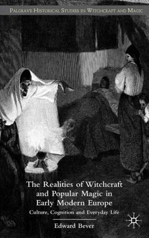 The Realities of Witchcraft and Popular Magic in Early Modern Europe: Culture, Cognition and Everyday Life Edward Bever