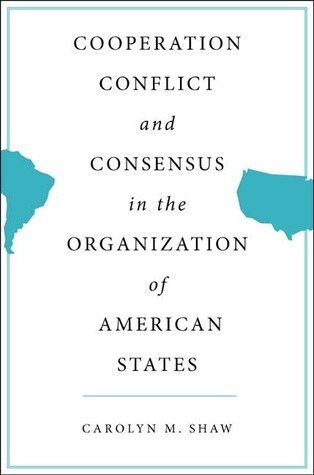 Cooperation, Conflict and Consensus in the Organization of American States Carolyn M. Shaw