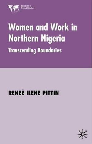 Women and Work in Northern Nigeria: Transcending Boundaries  by  Renee Ilene Pittin