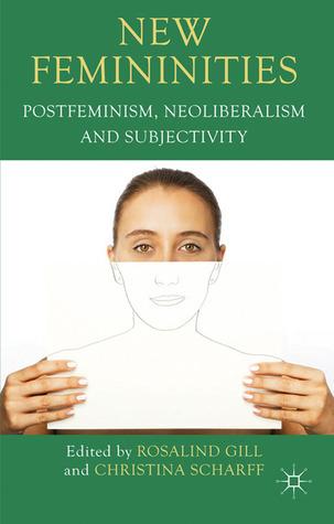 New Femininities: Postfeminism, Neoliberalism and Subjectivity  by  Rosalind Gill