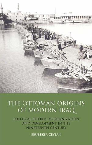 The Ottoman Origins of Modern Iraq: Political Reform, Modernization and Development in the Nineteenth Century Middle East  by  Ebubekir Ceylan