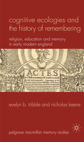 Cognitive Ecologies and the History of Remembering: Religion, Education and Memory in Early Modern England  by  Evelyn B. Tribble