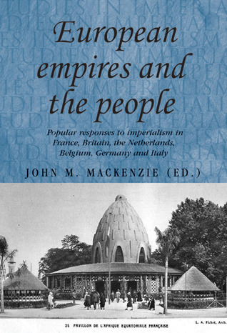 European Empires and the People: Popular Responses to Imperialism in France, Britain, the Netherlands, Belgium, Germany and Italy  by  John M. MacKenzie