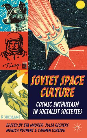 Soviet Space Culture: Cosmic Enthusiasm in Socialist Societies  by  Eva Maurer
