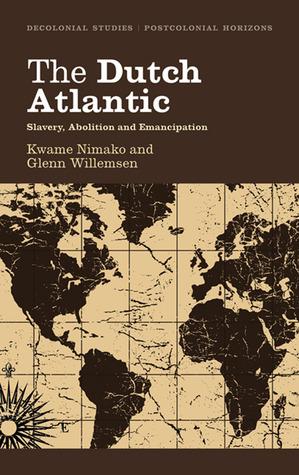 The Dutch Atlantic: Slavery, Abolition and Emancipation Kwame Nimako