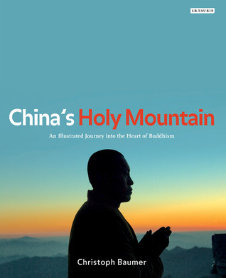 Chinas Holy Mountain: An Illustrated Journey into the Heart of Buddhism Christoph Baumer