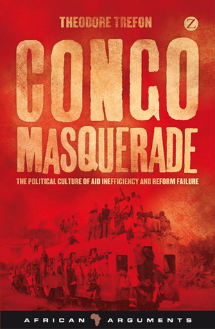 Congo Masquerade: The Political Culture of Aid Inefficiency and Reform Ailure  by  Theodore Trefon