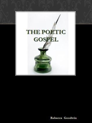 The Poetic Gospel Rebecca Goodwin