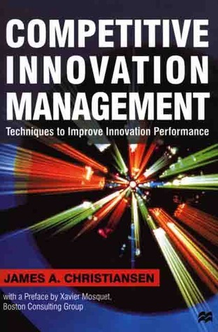 Competitive Innovation Management: Techniques to Improve Innovation Performance James A. Christiansen