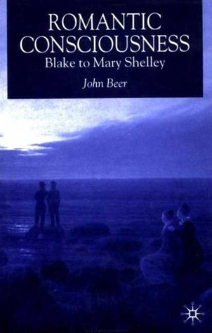 Romantic Consciousness: Blake to Mary Shelley  by  John B. Beer