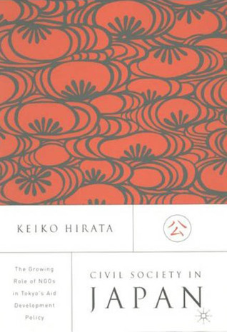 Civil Society In Japan: The Growing Role of NGOs in Tokyos Aid and Development Policy  by  Keiko Hirata