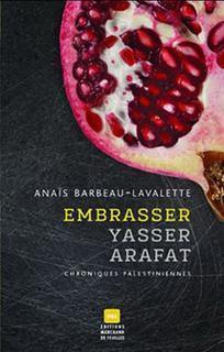Embrasser Yasser Arafat : chroniques palestiniennes  by  Anaïs Barbeau-Lavalette