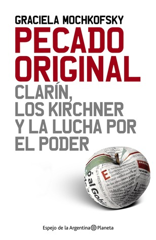 Pecado Original: Clarín, los Kirchner y la lucha por el poder Graciela Mochkofsky