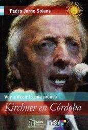 Kirchner en Córdoba: Voy a decir lo que pienso Pedro Jorge Solans